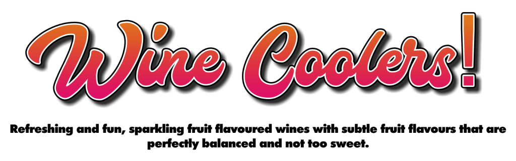 Wine coolers! Refreshing and fun, sparkling fruit flavoured wines with subtle fruit flavours that are perfectly balanced and not too sweet.